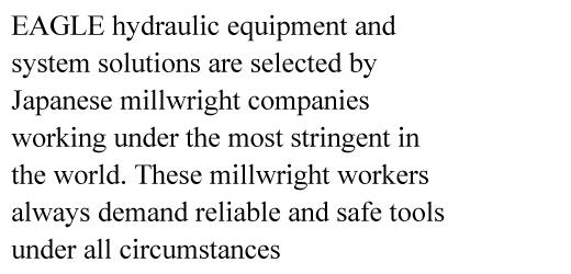 EAGLE hydraulic equipment and system solutions are selected by Japanese millwright companies working under the most stringent in the world. These millwright workers always demand reliable and safe tools under all circumstances