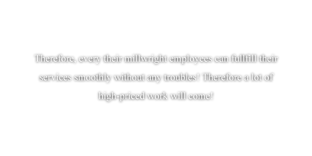 Therefore, every their millwright employees can fullfill their services smoothly without any troubles! Therefore a lot of high-priced work will come!